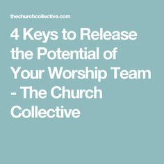 4 Keys to Release the Potential of Your Worship Team - The Church Collective