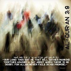 'رَبَّنَآ إِنَّكَ جَامِعُ ٱلنَّاسِ لِيَوْمٍۢ لَّا رَيْبَ فِيهِ ۚ إِنَّ ٱللَّهَ لَا يُخْلِفُ ٱلْمِيعَادَ' Al-Qur'an 3:9