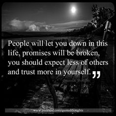 """People will let you down in this life, promises will be broken, you should expect less of others and trust more in yourself"""""""