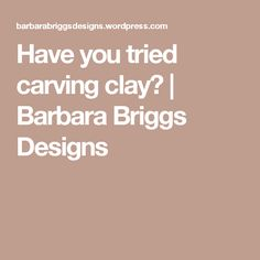 Have you tried carving clay? | Barbara Briggs Designs