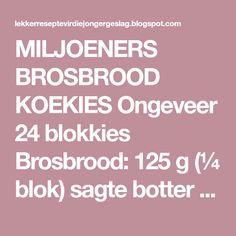 MILJOENERS BROSBROOD KOEKIES Ongeveer 24 blokkies Brosbrood: 125 g (¼ blok) sagte botter 75 ml (5 e) strooisuiker 250 ml (1 ... G 1