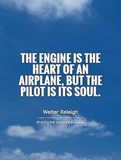 """""""The engine is the heart of an airplane, but the pilot is its soul."""""""