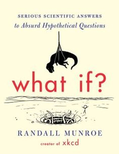 This book by popular web comic Randall Munore of XKCD asks and answers questions like: What if everyone on earth aimed a laser pointer at the moon at the same time? What if you could drain all the water from the oceans? What if all the lightning in the world struck the same place?