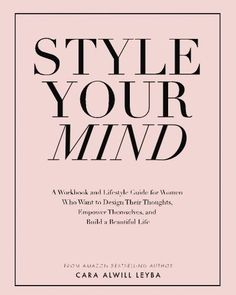 Style Your Mind A Workbook and Lifestyle Guide For Women by Cara Alwill Leyba