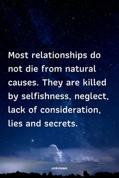 Most relationships do not die from natural causes. They are killed by selfishness, neglect, lack of consideration, lies and secrets. Quotable Quotes, Wisdom Quotes, True Quotes, Words Quotes, Motivational Quotes, Funny Quotes, Inspirational Quotes, Sayings, Love Quotes For Him