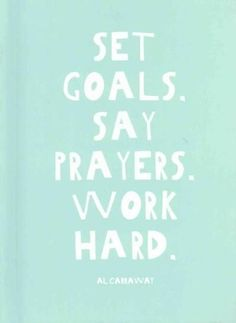 Set Goals - Say Prayers - Work Hard