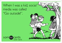 "When I was a kid, social media was called ""Go outside!""."