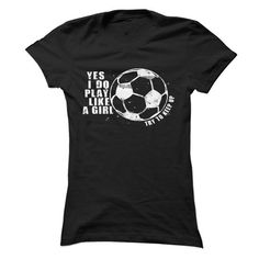 Awesome Football Lovers Tee Shirts Gift for you or your family member and your friend:  Play Soccer Like a Girl! Tee Shirts T-Shirts