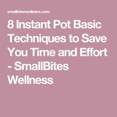 8 Instant Pot Basic Techniques to Save You Time and Effort - SmallBites Wellness