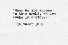 """When we are asleep in this world, we are awake in another"" -Salvador Dali"