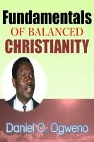Fundamentals Of Balanced Christianity: Charismatic Parlance Or Pragmatic Balance, an ebook by Daniel O. Ogweno at Smashwords