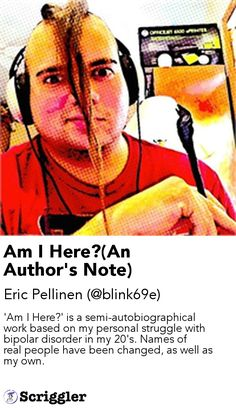 Am I Here?(An Author's Note) by Eric Pellinen (@blink69e) https://scriggler.com/detailPost/story/115429 'Am I Here?' is a semi-autobiographical work based on my personal struggle with bipolar disorder in my 20's. Names of real people have been changed, as well as my own.