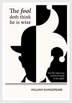 """""""The fool doth think he is wise."""" Great Shakespeare quote, and also basically straight out of Proverbs"""
