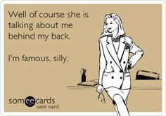 Well of course she is talking about me behind my back. I'm famous, silly.