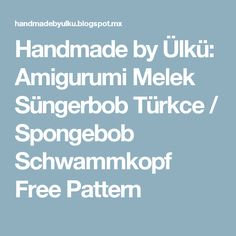 Handmade by Ülkü: Amigurumi Melek Süngerbob Türkce / Spongebob Schwammkopf Free Pattern