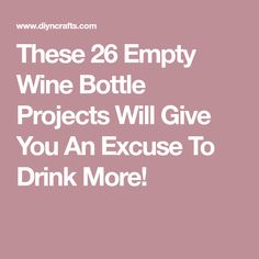 These 26 Empty Wine Bottle Projects Will Give You An Excuse To Drink More!
