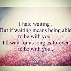 I Hate Waiting But If Waiting Means Being Able To Be With You, I'll Wait for as Long as Forever to be With You