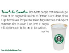 How to be Smarter: Don't date people that make a huge mess at the sugar/milk station at Starbucks and don't clean it up themselves. People that make huge messes and expect someone else to clean it up, both at sugar/milk stations and in life, are to be avoided. -- Molly Ford