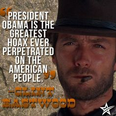 """President Obama is the greatest hoax ever perpetuated on the American people."" Clint Eastwood"