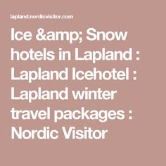 Ice & Snow hotels in Lapland : Lapland Icehotel : Lapland winter travel packages : Nordic Visitor