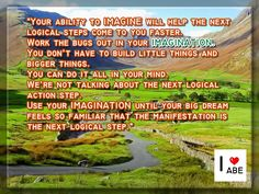 Tu capacidad de IMAGINAR te ayudará a que los próximos pasos lógicos vengan más rápido.  Saca los insectos fuera de tu IMAGINACIÓN.  No tienes que construir cosas pequeñas y cosas grandes.  Puedes hacer todo en tu mente.  No estamos hablando sobre el próximo paso de acción lógico.  Usa tu IMAGINACIÓN hasta que tu gran sueño se sienta tan familiar que la manifestación es el siguiente paso lógico.