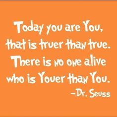 Today you are you, that is truer than true, There is no one alive who is youer than you.-Dr.Seuss