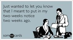 I wanted to let you know I meant to put in my two weeks notice two weeks ago. Work Memes, Work Quotes, Work Sayings, Work Funnies, Funny Quotes, Funny Memes, Hilarious, Sarcastic Memes, Two Weeks Notice