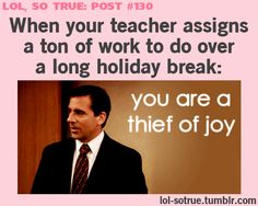 """Pinner """"TRUE, It's like, what happened to the actual purpose of a BREAK?"""" you know what the point of break is? it is time for teachers to catch up on all the work we can't get done during the actual hours we are paid to be at school....so we do it on our holiday! =p"""