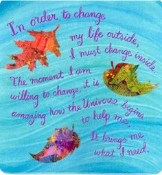 In order to change my life outside, I must change inside.  The moment I am willing to change, it is amazing how the Universe begins to help me. It brings me what I need.