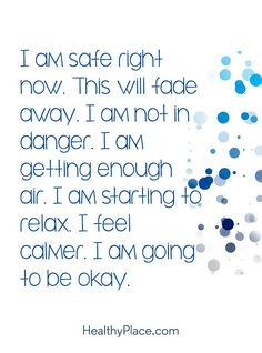 Quote on anxiety: I am safe right now. This will fade away. I am not in danger. I am getting enough air. I am starting to relax. I feel calmer. I am going to be okay. www.HealthyPlace.com