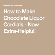 How to Make Chocolate Liquor Cordials - Now Extra-Helpful!