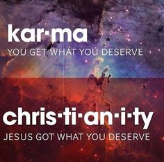 Jesus Christ got what we all deserve. (So that's what karma means. I've wondered that for a long time.)