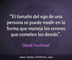 """""""El tamaño del ego de una persona se puede medir en la forma que maneja los errores que comenten los demás."""" — David Fischman"""