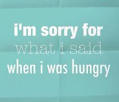 I'm sorry for what i said when i was hungry. I really mean this when I was pregnant!