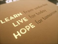 LEARN from yesterday,LIVE for today, HOPE for tomorrow.  #Life #Inspirational #Lifestyle #picturequotes  View more #quotes on http://quotes-lover.com