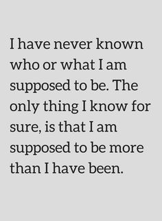 I have never known who or what I am supposed to be. The only thing I know for sure, is that I am - Quotes