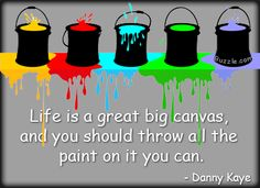 Life is a great big canvas, and you should throw all the paint an it you can. - Danny Kaye