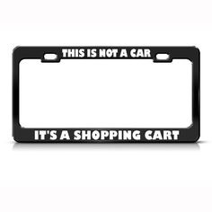 THIS IS NOT A CAR, IT'S A SHOPPING CART HUMOR FUNNY METAL LICENSE PLATE FRAME