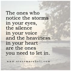 The ones who notice the storms in your eyes, the silence in your voice, and the heaviness in your heart, are the ones you need to let in.