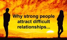 Sometimes relationships are the hardest tests that strong people have in their life. Here's why strong people often attract difficult relationships...
