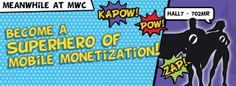 Meet the Superheroes of mobile monetization at Mobile World Congress 2014 and participate at our contest – you may win €10K Mobile ADV campaign by Neomobile - See more at: http://www.neomobile-blog.com/#sthash.MiW25uzE.dpuf
