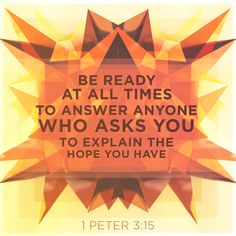 """""""But sanctify the Lord God in your hearts: and be ready always to give an answer to every man that asketh you a reason of the hope that is in you with meekness and fear:"""" 1 Peter 3:15 KJV http://bible.com/1/1pe.3.15.kjv"""