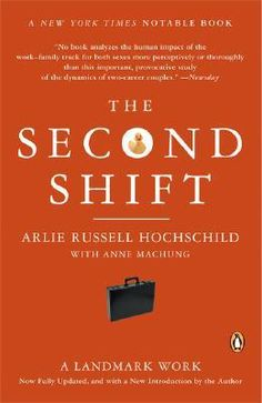 The Second Shift  by Arlie Hochschild.  The Second Shift refers to the second part of a working mother's day in which she comes home from a job outside of the home to her job in the home. This second shift includes housekeeping duties (preparing dinner, cleaning, doing laundry) and other responsibilities involved in taking care of the family.