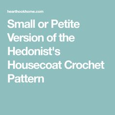 Small or Petite Version of the Hedonist's Housecoat Crochet Pattern