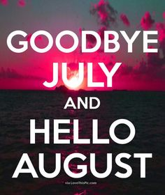 Goodbye July And Hello August month august hello august august quotes goodbye july