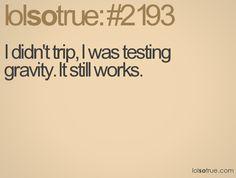 I didn't trip, I was testing gravity. It still works.
