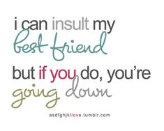 I can insult my best friend but if you do, you're going down. #quotes #friend #truethat
