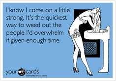 Funny Confession Ecard: I know I come on a little strong. It's the quickest way to weed out the people I'd overwhelm if given enough time.