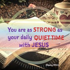 You are a strong as your daily quiet time with Jesus. Be sure to structure your day around time with the Lord as opposed to trying to squeeze God into your day, make Jesus priority always!
