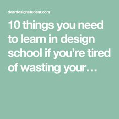 10 things you need to learn in design school if you're tired of wasting your…